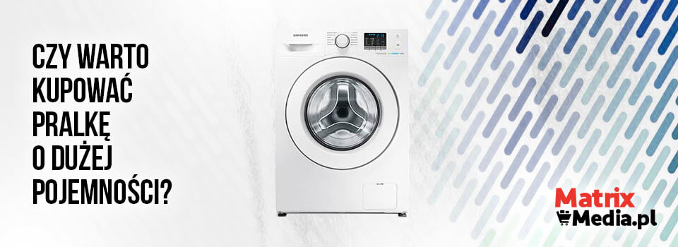 Czy warto kupować pralkę o dużej pojemności