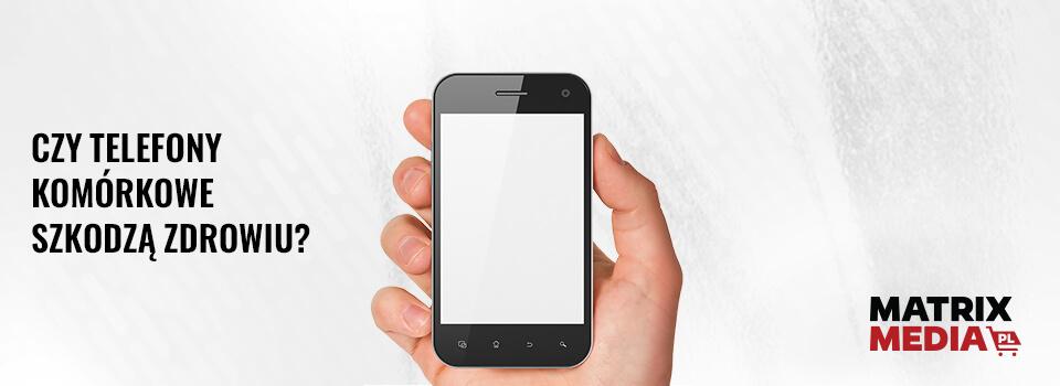 czy-telefony-komorkowe-szkodza-zdrowiu